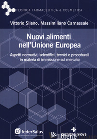 NUOVI ALIMENTI NELL'UNIONE EUROPEA. ASPETTI NORMATIVI, SCIENTIFICI, TECNICI E PR - SILANO VITTORIO; CARNASSALE MASSIMILIANO