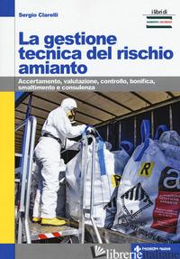 GESTIONE TECNICA DEL RISCHIO AMIANTO. ACCERTAMENTO, VALUTAZIONE, CONTROLLO, BONI - CLARELLI SERGIO