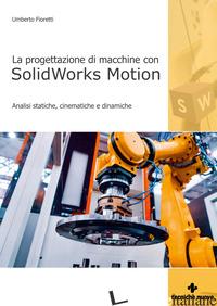PROGETTAZIONE DI MACCHINE CON SOLIDWORKS MOTION. ANALISI STATICHE, CINEMATICHE E - FIORETTI UMBERTO