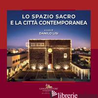 SPAZIO SACRO E LA CITTA' CONTEMPORANEA. EDIZ. ILLUSTRATA (LO) - LISI D. (CUR.)