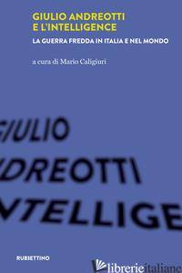 GIULIO ANDREOTTI E L'INTELLIGENCE. LA GUERRA FREDDA IN ITALIA E NEL MONDO - CALIGIURI M. (CUR.)