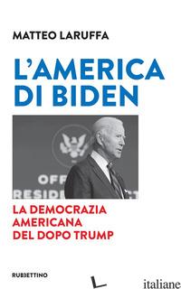 AMERICA DI BIDEN. LA DEMOCRAZIA AMERICANA DEL DOPO TRUMP (L') - LARUFFA MATTEO