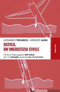 USTICA, UN'INGIUSTIZIA CIVILE. PERCHE' LO STATO PAGHERA' 300 MILIONI PER UNA BAT - TRICARICO LEONARDO; ALEGI GREGORY