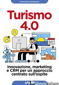 TURISMO 4.0. INNOVAZIONE, MARKETING E CRM PER UN APPROCCIO CENTRATO SULL'OSPITE - PIERSIMONI FRANCESCO