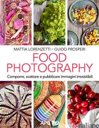 FOOD PHOTOGRAPHY. COMPORRE, SCATTARE E PUBBLICARE IMMAGINI IRRESISTIBILI - LORENZETTI MATTIA; PROSPERI GUIDO