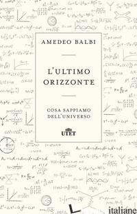 ULTIMO ORIZZONTE. COSA SAPPIAMO DELL'UNIVERSO (L') - BALBI AMEDEO