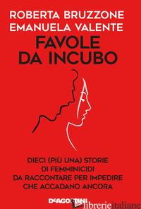 FAVOLE DA INCUBO. DIECI (PIU' UNA) STORIE DI FEMMINICIDI DA RACCONTARE PER IMPED - BRUZZONE ROBERTA; VALENTE EMANUELA
