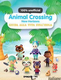 ANIMAL CROSSING: NEW HORIZONS. GUIDA ALLA VITA SULL'ISOLA. 100% UNOFFICIAL -