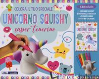 COLORA IL TUO SPECIALE UNICORNO SQUISHY SUPER TENERINO. CON GADGET - AA.VV.