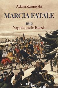 MARCIA FATALE. 1812. NAPOLEONE IN RUSSIA - ZAMOYSKI ADAM