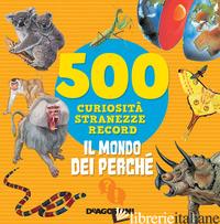 MONDO DEI PERCHE'. 500 CURIOSITA', STRANEZZE, RECORD. NUOVA EDIZ. (IL) - MEIANI ANTONELLA
