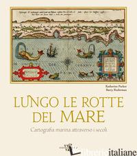 LUNGO LE ROTTE DEL MARE. CARTOGRAFIA MARINA ATTRAVERSO I SECOLI - PARKER KATHERINE; RUDERMAN BARRY