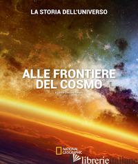 ALLE FRONTIERE DEL COSMO. LA STORIA DELL'UNIVERSO. EDIZ. ILLUSTRATA - RANZINI G. (CUR.)