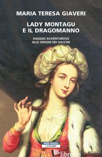LADY MONTAGU E IL DRAGOMANNO. VIAGGIO AVVENTUROSO ALLE ORIGINI DEI VACCINI - GIAVERI MARIA TERESA