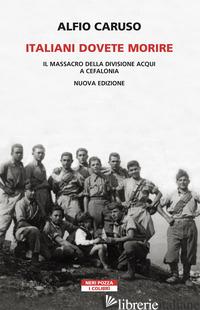 ITALIANI DOVETE MORIRE. IL MASSACRO DELLA DIVISIONE ACQUI A CEFALONIA. NUOVA EDI - CARUSO ALFIO