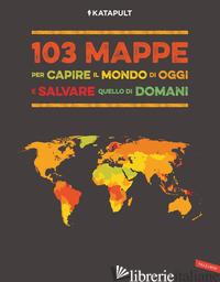 103 MAPPE PER CAPIRE IL MONDO DI OGGI E SALVARE QUELLO DI DOMANI - KATAPULT