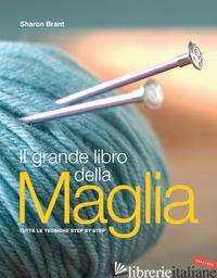 GRANDE LIBRO DELLA MAGLIA. TUTTE LE TECNICHE STEP BY STEP (IL) - BRANT SHARON