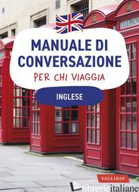 INGLESE. MANUALE DI CONVERSAZIONE PER CHI VIAGGIA - FOWLER M. (CUR.)