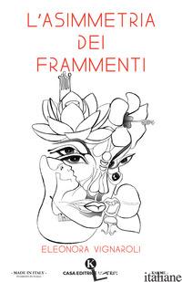 ASIMMETRIA DEI FRAMMENTI (L') - VIGNAROLI ELEONORA