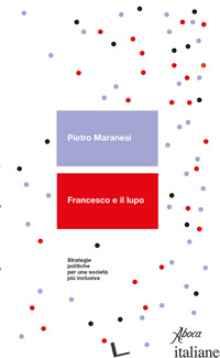 FRANCESCO E IL LUPO. STRATEGIE POLITICHE PER UNA SOCIETA' PIU' INCLUSIVA - MARANESI PIETRO