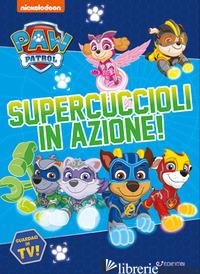 SUPERCUCCIOLI IN AZIONE! PAW PATROL. EDIZ. A COLORI - AA.VV.