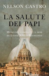 SALUTE DEI PAPI. MEDICINA, COMPLOTTI E FEDE DA LEONE XIII A FRANCESCO (LA) - CASTRO NELSON