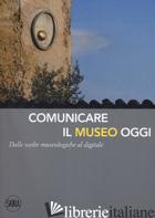 COMUNICARE IL MUSEO OGGI. DALLE SCELTE MUSEOLOGICHE AL DIGITALE - BRANCHESI L. (CUR.); CURZI V. (CUR.); MANDARANO N. (CUR.)
