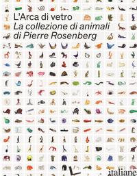 ARCA DI VETRO. LA COLLEZIONE DI ANIMALI DI PIERRE ROSENBERG. EDIZ. ILLUSTRATA (L - NACCARI G. (CUR.); BELTRAMI C. (CUR.)