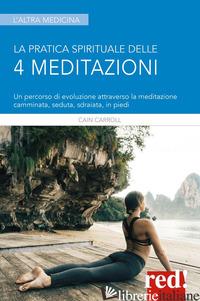 PRATICA SPIRITUALE DELLE 4 MEDITAZIONI. UN PERCORSO DI EVOLUZIONE ATTRAVERSO LA  - CARROLL CAIN