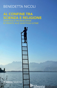 AL CONFINE TRA SCIENZA E RELIGIONE. GENETICA E NEUROSCIENZE DI FRONTE ALLE QUEST - NICOLI BENEDETTA
