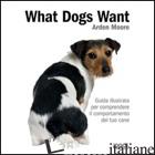 WHAT DOGS WANT. GUIDA ILLUSTRATA PER COMPRENDERE IL COMPORTAMENTO DEL TUO CANE - MOORE ARDEN