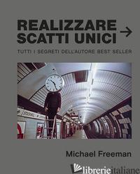 REALIZZARE SCATTI UNICI - FREEMAN MICHAEL