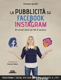 PUBBLICITA' SU FACEBOOK E INSTAGRAM. 50 CONSIGLI PRATICI PER ADS DI SUCCESSO (LA - GENTILI VERONICA