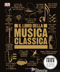 LIBRO DELLA MUSICA CLASSICA. GRANDI IDEE SPIEGATE IN MODO SEMPLICE (IL) - AA.VV.