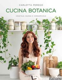 CUCINA BOTANICA. VEGETALE, BUONA E CONSAPEVOLE - PEREGO CARLOTTA