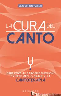 CURA DEL CANTO. DARE VOCE ALLE PROPRIE EMOZIONI E VIVERE MEGLIO GRAZIE ALLA CANT - PASTORINO CLAUDIA