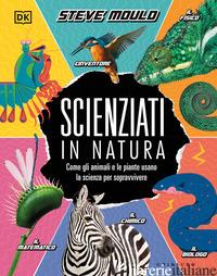 SCIENZIATI IN NATURA. COME GLI ANIMALI E LE PIANTE USANO LA SCIENZA PER SOPRAVVI - MOULD STEVE