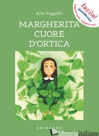 MARGHERITA CUORE D'ORTICA. EDIZ. ILLUSTRATA - POGGIOLI RITA