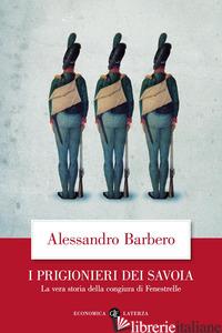 PRIGIONIERI DEI SAVOIA. LA VERA STORIA DELLA CONGIURA DI FENESTRELLE (I) - BARBERO ALESSANDRO