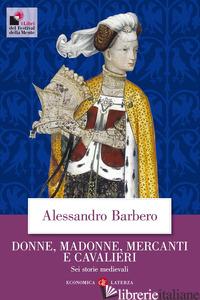 DONNE, MADONNE, MERCANTI E CAVALIERI. SEI STORIE MEDIEVALI - BARBERO ALESSANDRO