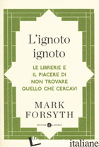 IGNOTO IGNOTO. LE LIBRERIE E IL PIACERE DI NON TROVARE QUELLO CHE CERCAVI (L') - FORSYTH MARK