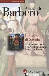 DUCATO DI SAVOIA. AMMINISTRAZIONE E CORTE DI UNO STATO FRANCO-ITALIANO (IL) - BARBERO ALESSANDRO