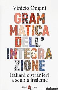GRAMMATICA DELL'INTEGRAZIONE. ITALIANI E STRANIERI A SCUOLA INSIEME - ONGINI VINICIO