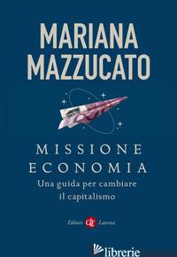 MISSIONE ECONOMIA. UNA GUIDA PER CAMBIARE IL CAPITALISMO - MAZZUCATO MARIANA