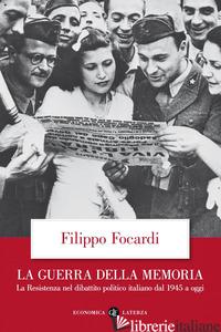 GUERRA DELLA MEMORIA. LA RESISTENZA NEL DIBATTITO POLITICO ITALIANO DAL 1945 A O - FOCARDI FILIPPO