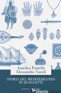 STORIA DEL MEDITERRANEO IN 20 OGGETTI - FENIELLO AMEDEO; VANOLI ALESSANDRO