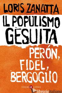 POPULISMO GESUITA. PERON, FIDEL, BERGOGLIO (IL) - ZANATTA LORIS