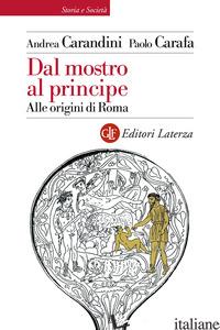 DAL MOSTRO AL PRINCIPE. ALLE ORIGINI DI ROMA - CARANDINI ANDREA; CARAFA PAOLO