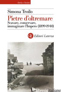 PIETRE D'OLTREMARE. SCAVARE, CONSERVARE, IMMAGINARE L'IMPERO (1899-1940) - TROILO SIMONA