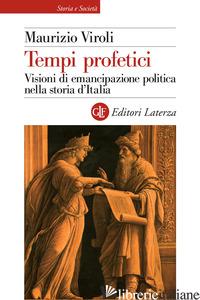 TEMPI PROFETICI. VISIONI DI EMANCIPAZIONE POLITICA NELLA STORIA D'ITALIA - VIROLI MAURIZIO